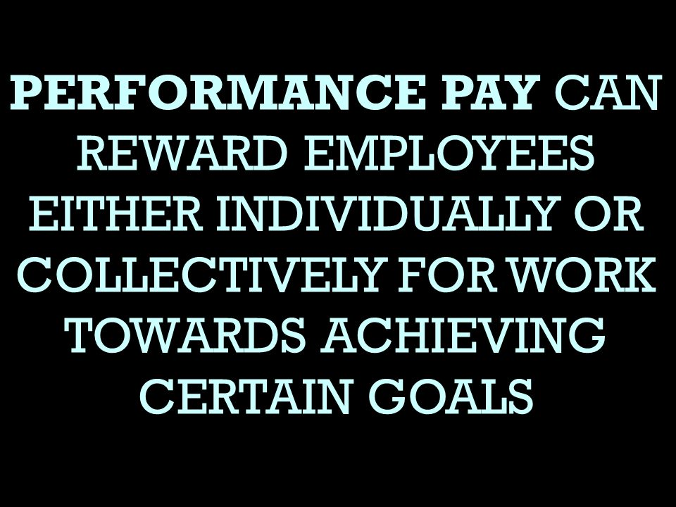 PERFORMANCE PAY CAN REWARD EMPLOYEES EITHER INDIVIDUALLY OR COLLECTIVELY FOR WORK TOWARDS ACHIEVING CERTAIN GOALS