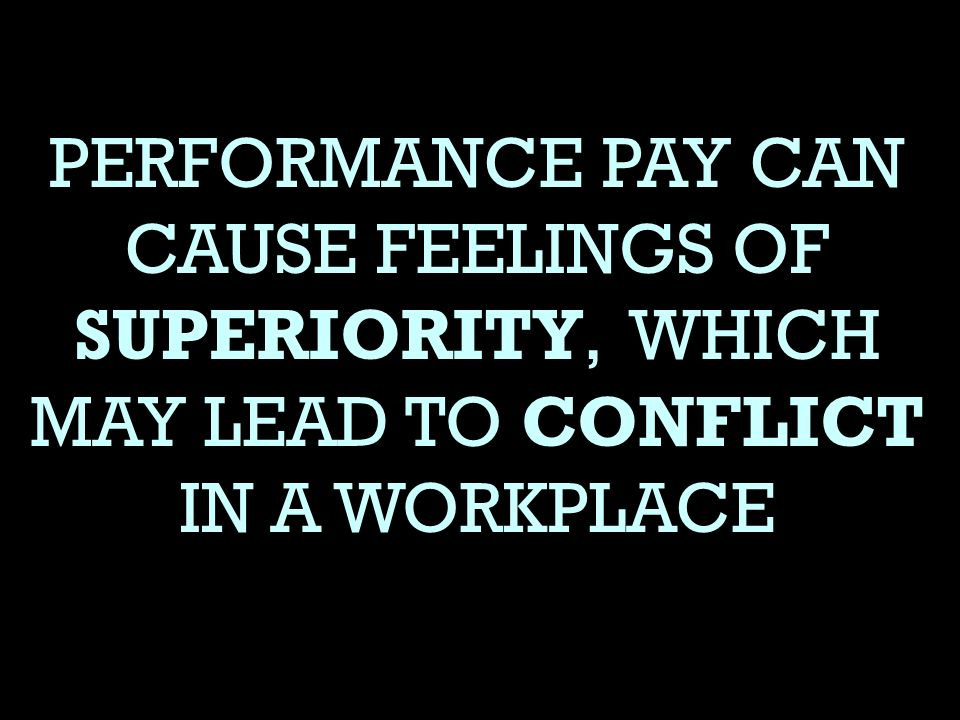 PERFORMANCE PAY CAN CAUSE FEELINGS OF SUPERIORITY, WHICH MAY LEAD TO CONFLICT IN A WORKPLACE