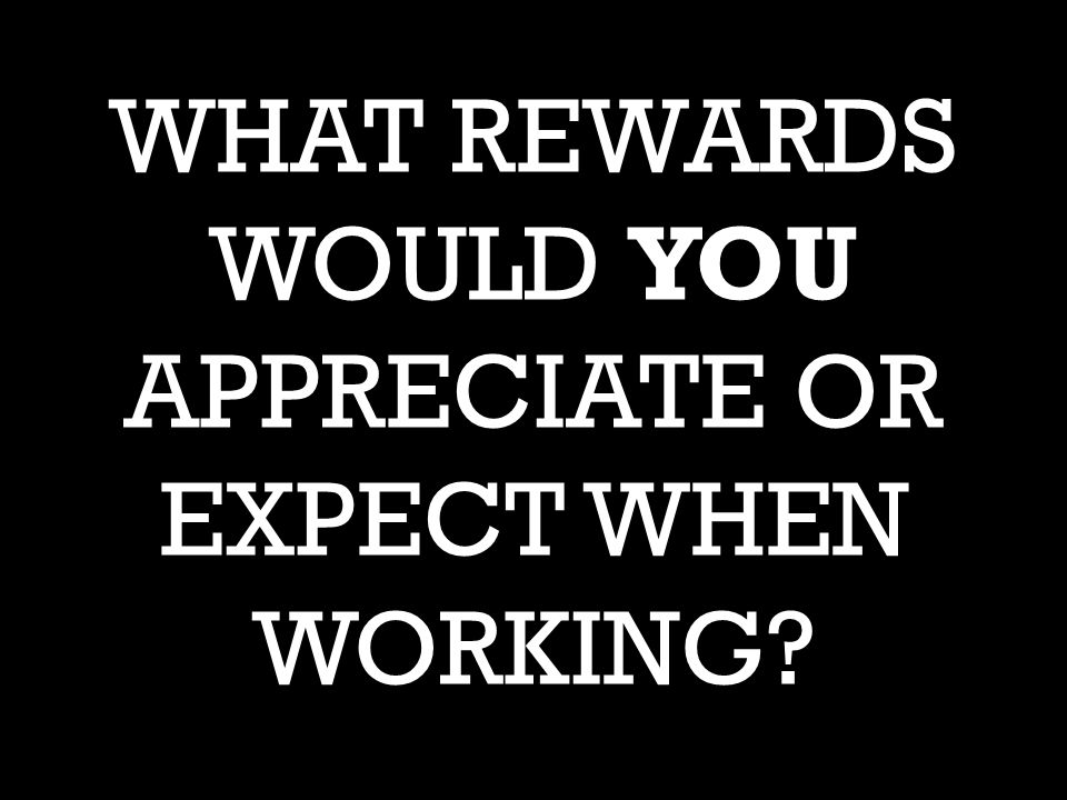 WHAT REWARDS WOULD YOU APPRECIATE OR EXPECT WHEN WORKING