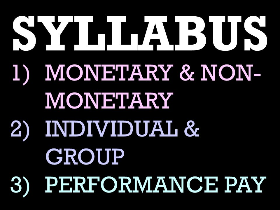 SYLLABUS 1)MONETARY & NON- MONETARY 2)INDIVIDUAL & GROUP 3)PERFORMANCE PAY