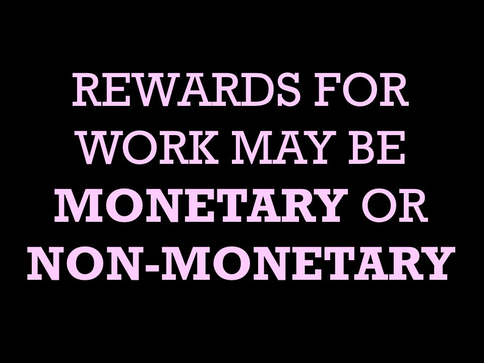 REWARDS FOR WORK MAY BE MONETARY OR NON-MONETARY