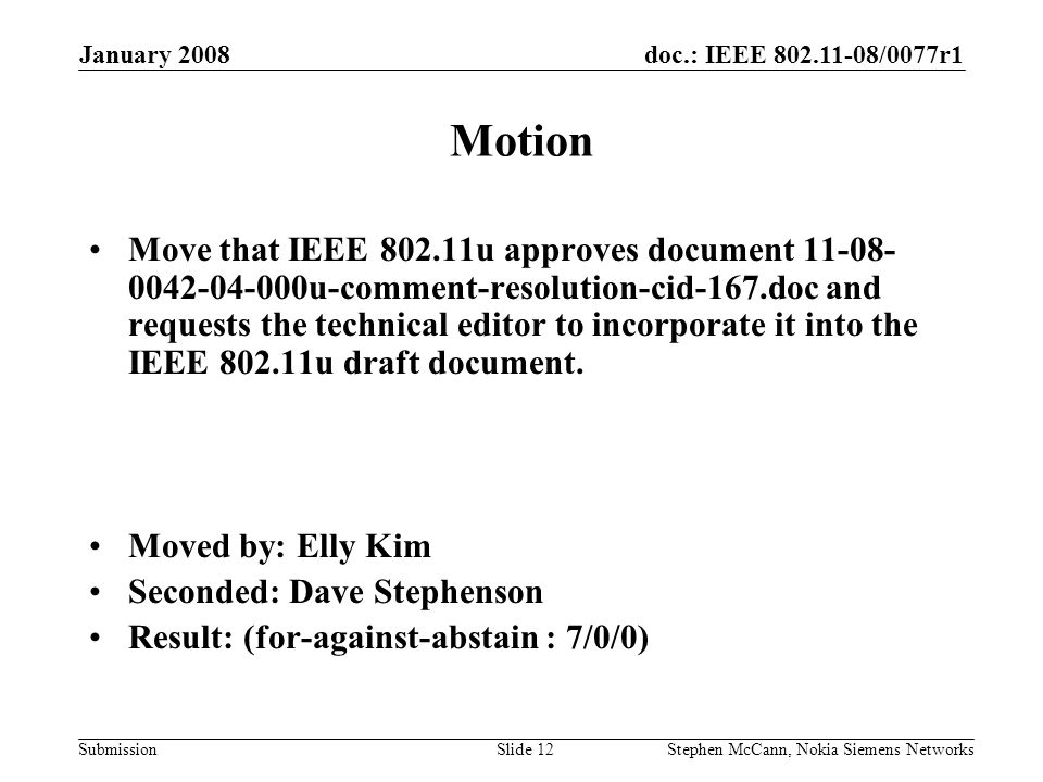doc.: IEEE /0077r1 Submission January 2008 Stephen McCann, Nokia Siemens NetworksSlide 12 Motion Move that IEEE u approves document u-comment-resolution-cid-167.doc and requests the technical editor to incorporate it into the IEEE u draft document.