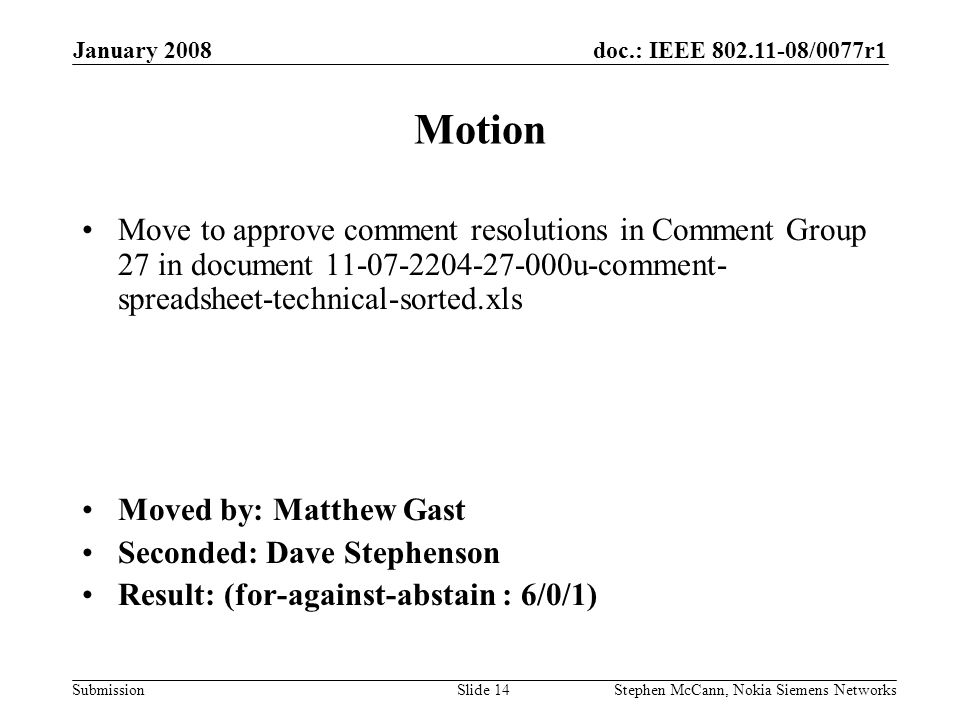 doc.: IEEE /0077r1 Submission January 2008 Stephen McCann, Nokia Siemens NetworksSlide 14 Motion Move to approve comment resolutions in Comment Group 27 in document u-comment- spreadsheet-technical-sorted.xls Moved by: Matthew Gast Seconded: Dave Stephenson Result: (for-against-abstain : 6/0/1)