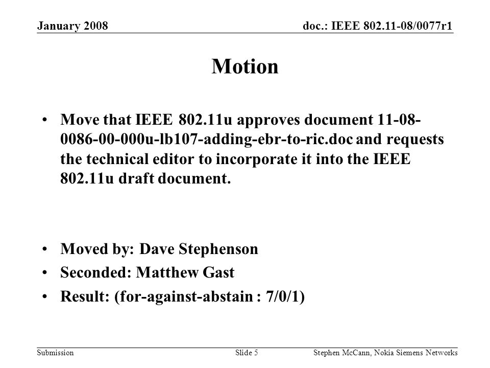 doc.: IEEE /0077r1 Submission January 2008 Stephen McCann, Nokia Siemens NetworksSlide 5 Motion Move that IEEE u approves document u-lb107-adding-ebr-to-ric.doc and requests the technical editor to incorporate it into the IEEE u draft document.