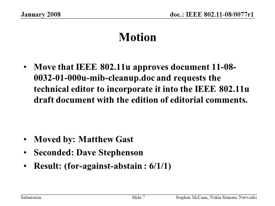 doc.: IEEE /0077r1 Submission January 2008 Stephen McCann, Nokia Siemens NetworksSlide 7 Motion Move that IEEE u approves document u-mib-cleanup.doc and requests the technical editor to incorporate it into the IEEE u draft document with the edition of editorial comments.