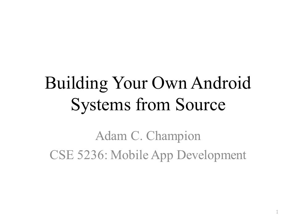 Building Your Own Android Systems from Source Adam C  Champion CSE