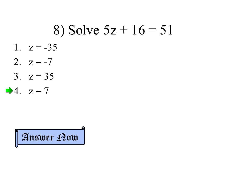 8) Solve 5z + 16 = 51 1.z = z = -7 3.z = 35 4.z = 7 Answer Now