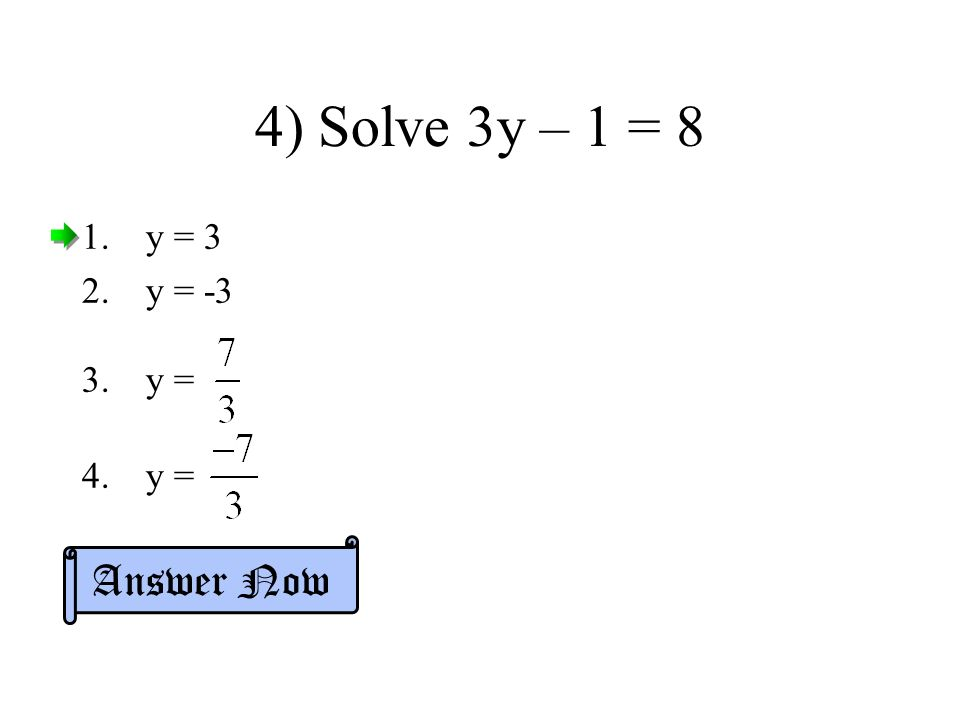 4) Solve 3y – 1 = 8 1.y = 3 2.y = -3 3.y = 4.y = Answer Now