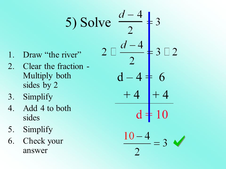 5) Solve d – 4 = d = 10 1.Draw the river 2.Clear the fraction - Multiply both sides by 2 3.Simplify 4.Add 4 to both sides 5.Simplify 6.Check your answer