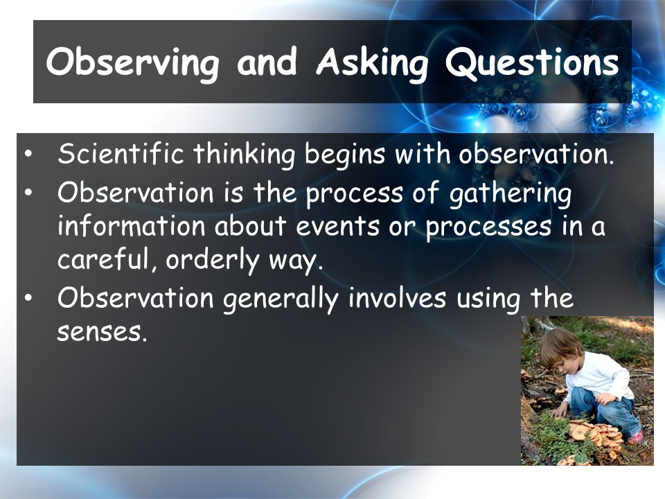 Scientific thinking begins with observation.