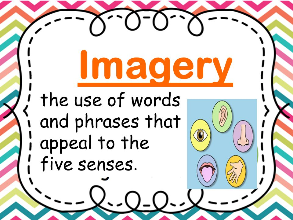 Imagery the use of words and phrases that appeal to the five senses.