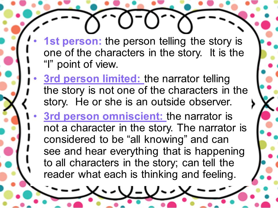 1st person: the person telling the story is one of the characters in the story.