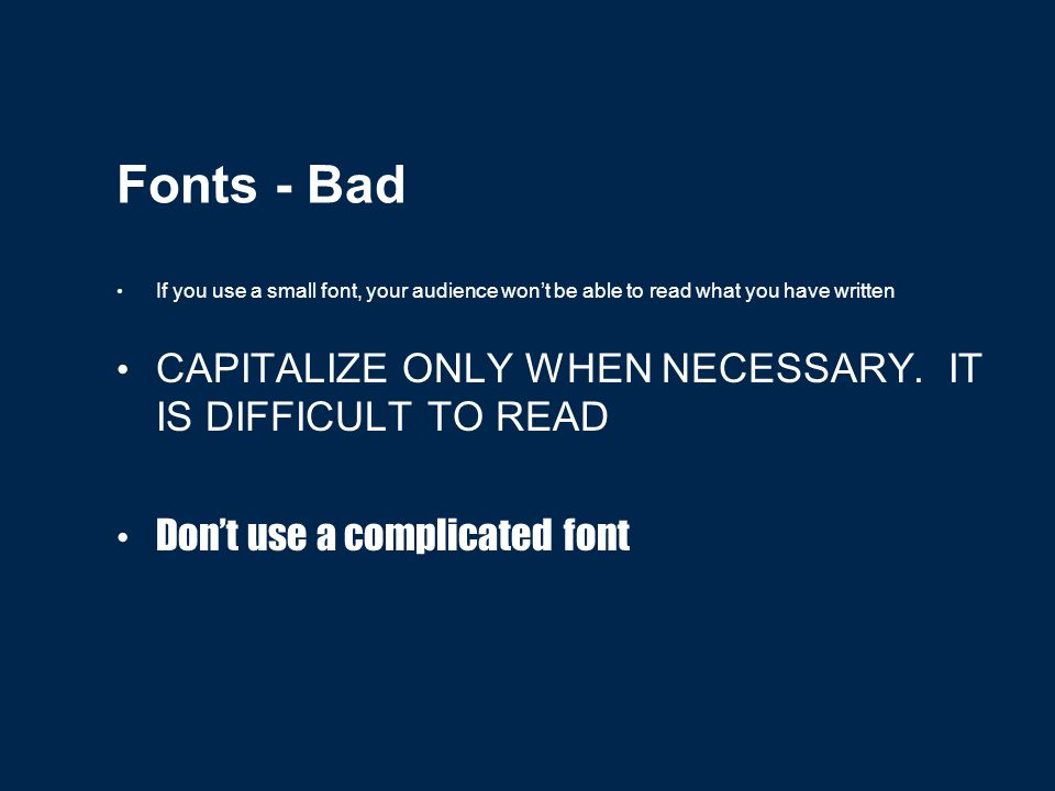 Fonts - Good Use at least an 18-point font Use different size fonts for main points and secondary points this font is 24-point, the main point font is 28-point, and the title font is 36-point Use a standard font like Times New Roman or Arial