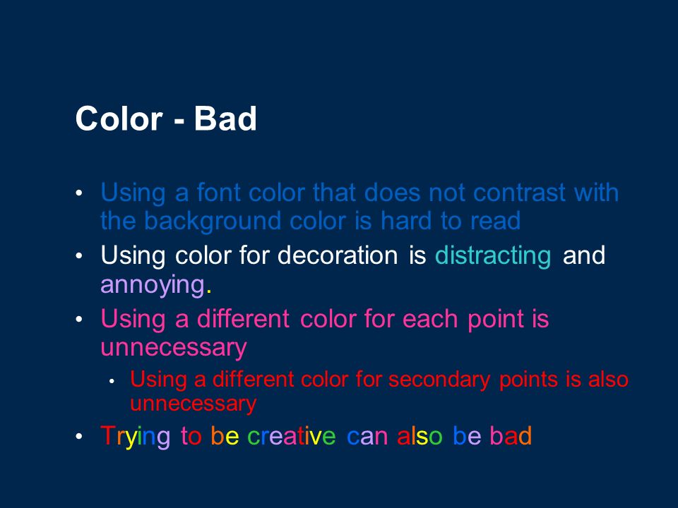 Color - Good Use a color of font that contrasts sharply with the background Ex: blue font on white background Use color to reinforce the logic of your structure Ex: light blue title and dark blue text Use color to emphasize a point But only use this occasionally