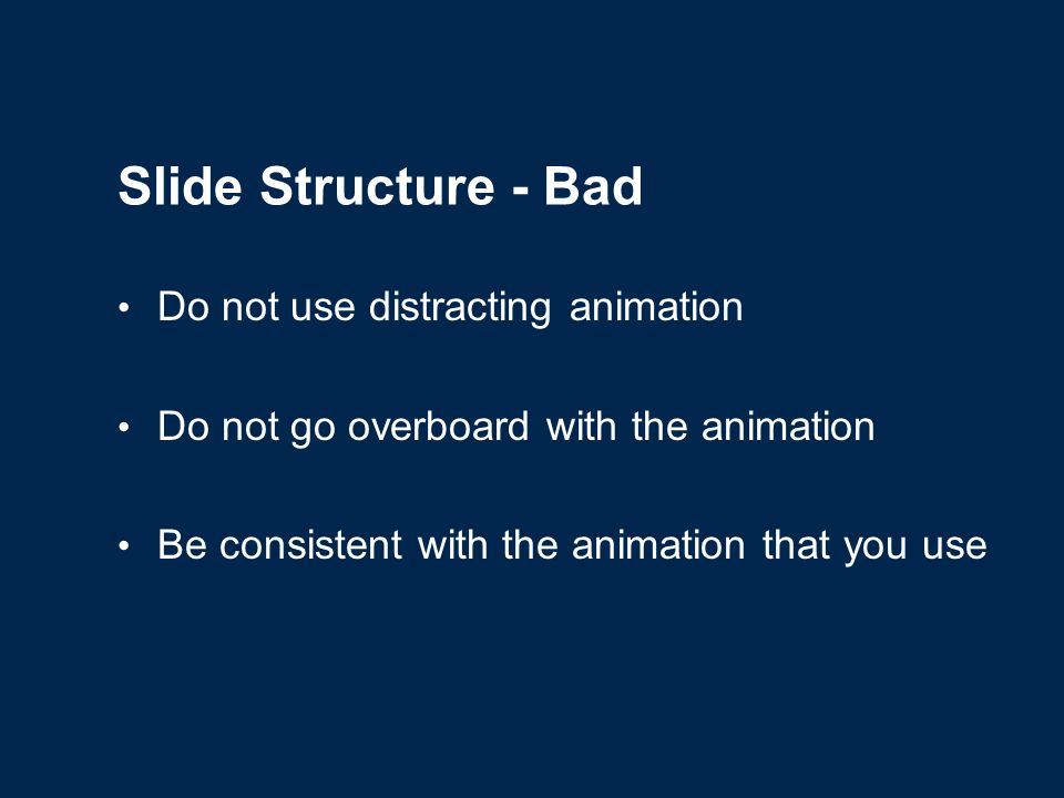Slide Structure – Good Show one point at a time: Will help audience concentrate on what you are saying Will prevent audience from reading ahead Will help you keep your presentation focused