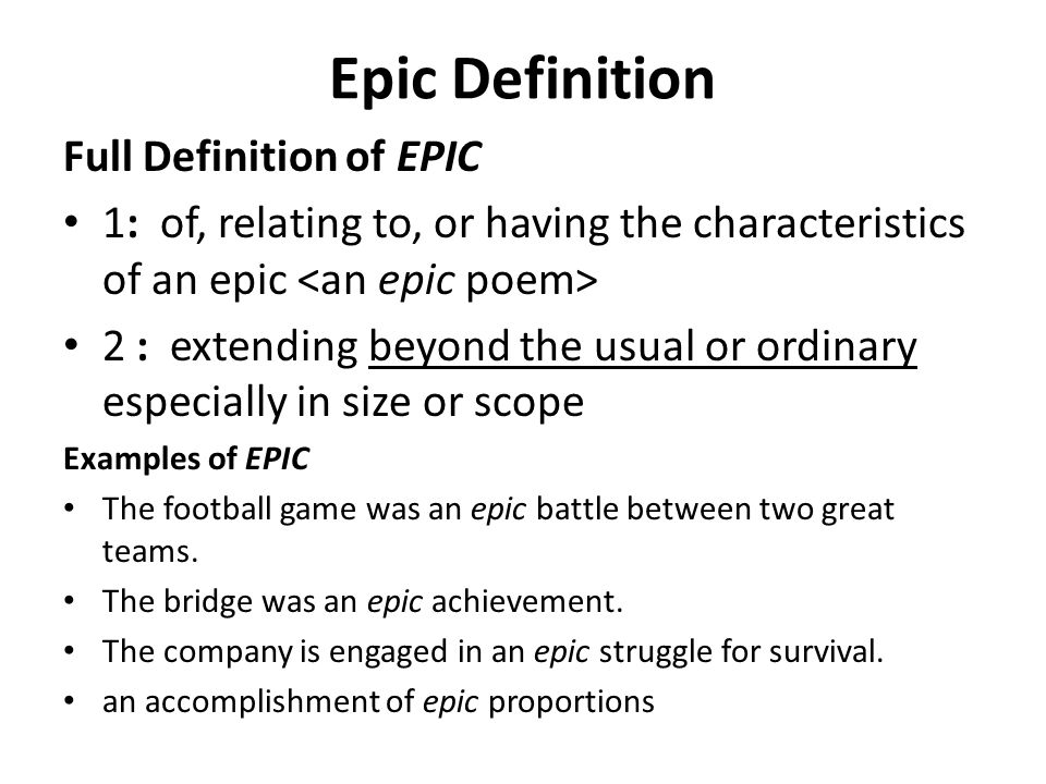 defination of epic Webster dictionary (300 / 1 vote) rate this definition: epic (adj) narrated in a grand style pertaining to or designating a kind of narrative poem, usually called an heroic poem, in which real or fictitious events, usually the achievements of some hero, are narrated in an elevated style.