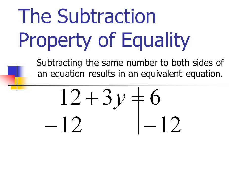 The Subtraction Property of Equality Subtracting the same number to both sides of an equation results in an equivalent equation.