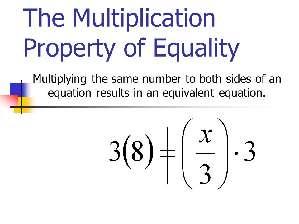 The Multiplication Property of Equality Multiplying the same number to both sides of an equation results in an equivalent equation.