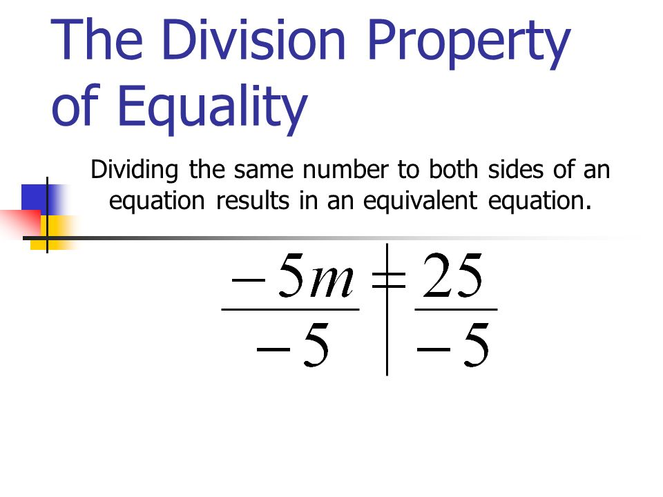 The Division Property of Equality Dividing the same number to both sides of an equation results in an equivalent equation.