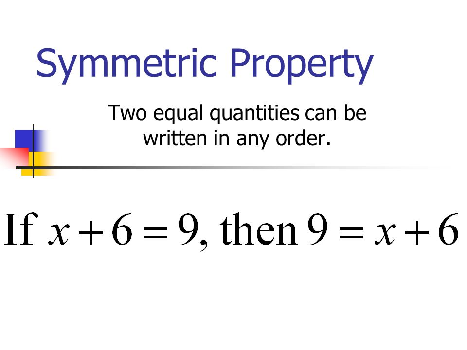 Symmetric Property Two equal quantities can be written in any order.