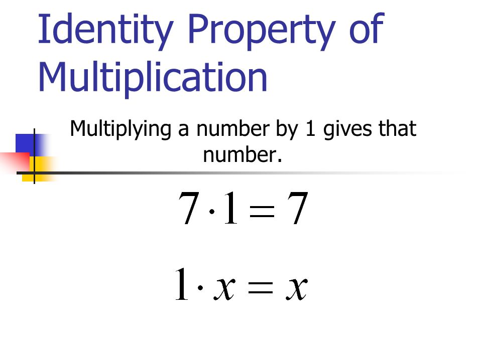Identity Property of Multiplication Multiplying a number by 1 gives that number.