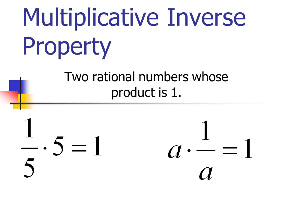 Multiplicative Inverse Property Two rational numbers whose product is 1.