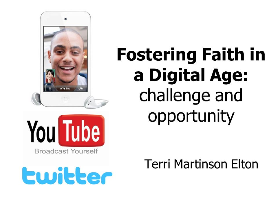 Fostering Faith in a Digital Age: challenge and opportunity Terri Martinson Elton