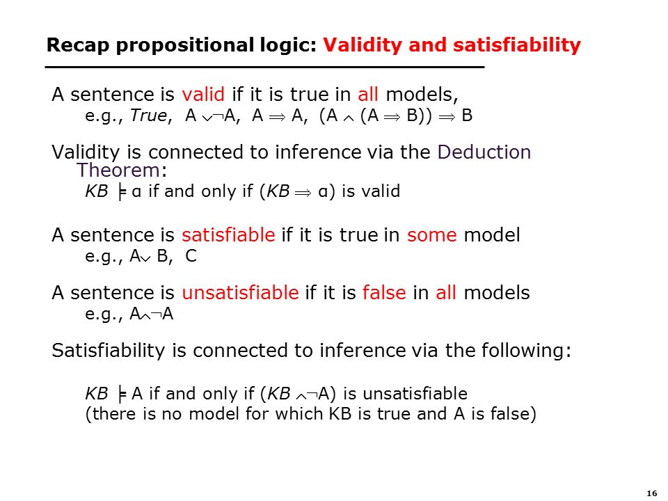 16 Recap propositional logic: Validity and satisfiability A sentence is valid if it is true in all models, e.g., True,A A, A  A, (A  (A  B))  B Validity is connected to inference via the Deduction Theorem: KB ╞ α if and only if (KB  α) is valid A sentence is satisfiable if it is true in some model e.g., A B, C A sentence is unsatisfiable if it is false in all models e.g., AA Satisfiability is connected to inference via the following: KB ╞ A if and only if (KB A) is unsatisfiable (there is no model for which KB is true and A is false)