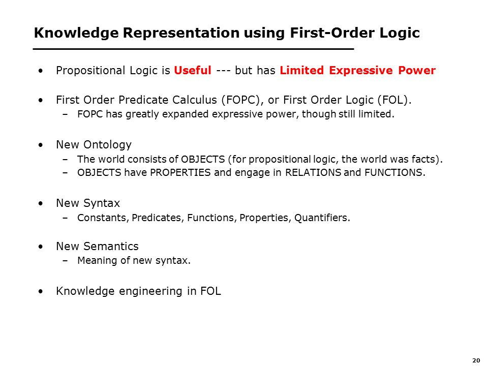 20 Knowledge Representation using First-Order Logic Propositional Logic is Useful --- but has Limited Expressive Power First Order Predicate Calculus (FOPC), or First Order Logic (FOL).
