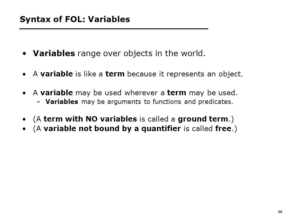 26 Syntax of FOL: Variables Variables range over objects in the world.