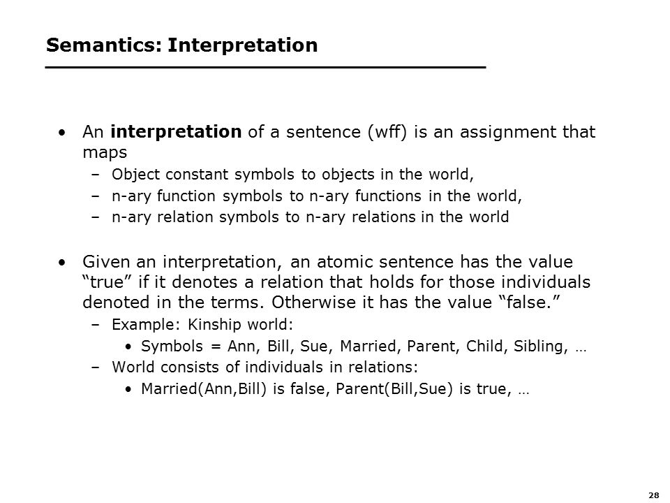 28 Semantics: Interpretation An interpretation of a sentence (wff) is an assignment that maps –Object constant symbols to objects in the world, –n-ary function symbols to n-ary functions in the world, –n-ary relation symbols to n-ary relations in the world Given an interpretation, an atomic sentence has the value true if it denotes a relation that holds for those individuals denoted in the terms.