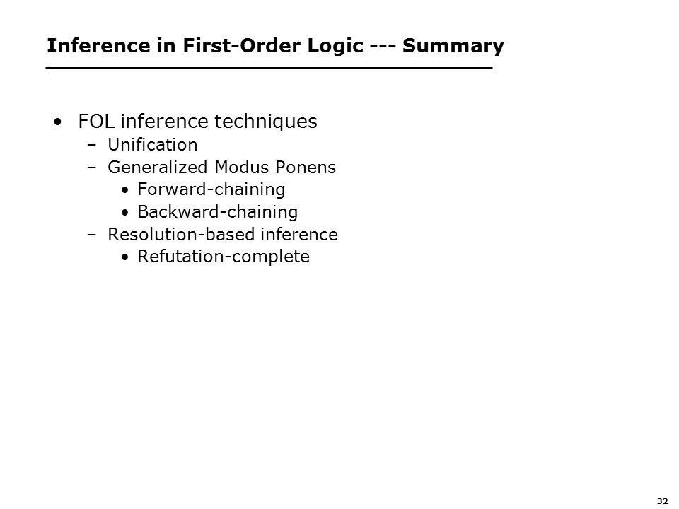 32 Inference in First-Order Logic --- Summary FOL inference techniques –Unification –Generalized Modus Ponens Forward-chaining Backward-chaining –Resolution-based inference Refutation-complete