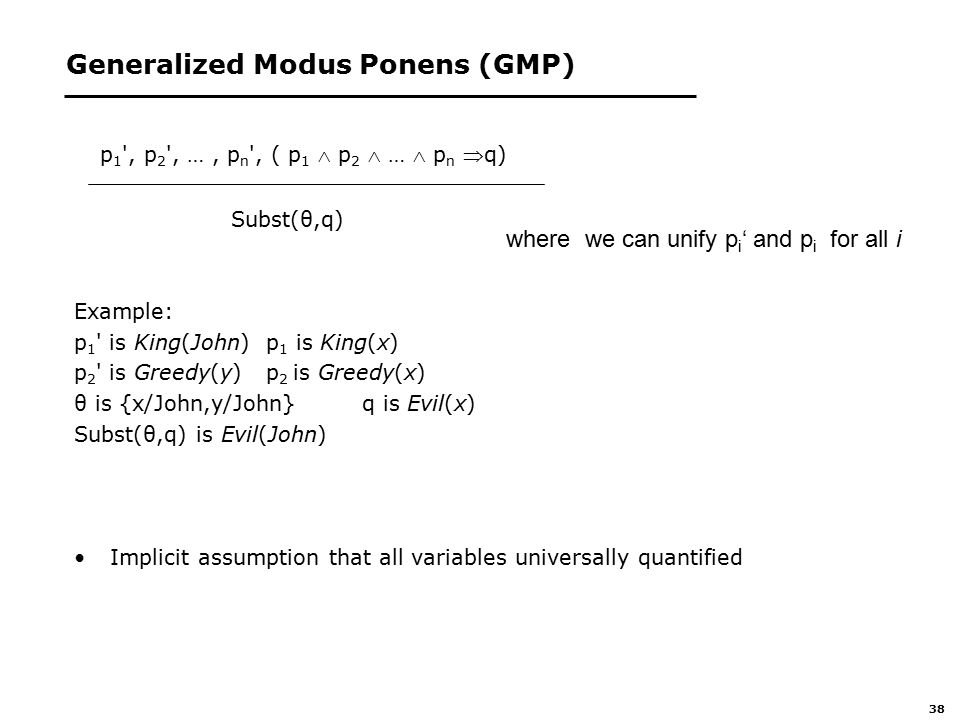 38 Generalized Modus Ponens (GMP) p 1 , p 2 , …, p n , ( p 1  p 2  …  p n q) Subst(θ,q) Example: p 1 is King(John) p 1 is King(x) p 2 is Greedy(y) p 2 is Greedy(x) θ is {x/John,y/John} q is Evil(x) Subst(θ,q) is Evil(John) Implicit assumption that all variables universally quantified where we can unify p i ' and p i for all i