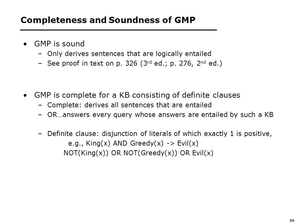 39 Completeness and Soundness of GMP GMP is sound –Only derives sentences that are logically entailed –See proof in text on p.