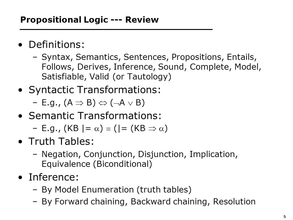 5 Propositional Logic --- Review Definitions: –Syntax, Semantics, Sentences, Propositions, Entails, Follows, Derives, Inference, Sound, Complete, Model, Satisfiable, Valid (or Tautology) Syntactic Transformations: –E.g., (A  B)  (A  B) Semantic Transformations: –E.g., (KB |= )  (|= (KB  ) Truth Tables: –Negation, Conjunction, Disjunction, Implication, Equivalence (Biconditional) Inference: –By Model Enumeration (truth tables) –By Forward chaining, Backward chaining, Resolution