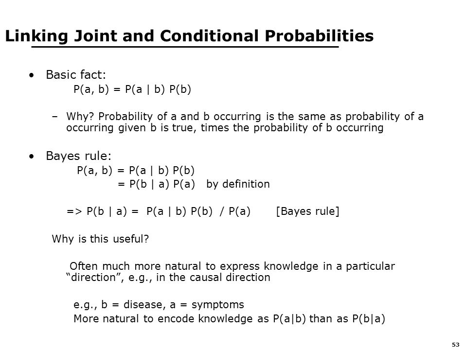 53 Linking Joint and Conditional Probabilities Basic fact: P(a, b) = P(a | b) P(b) –Why.