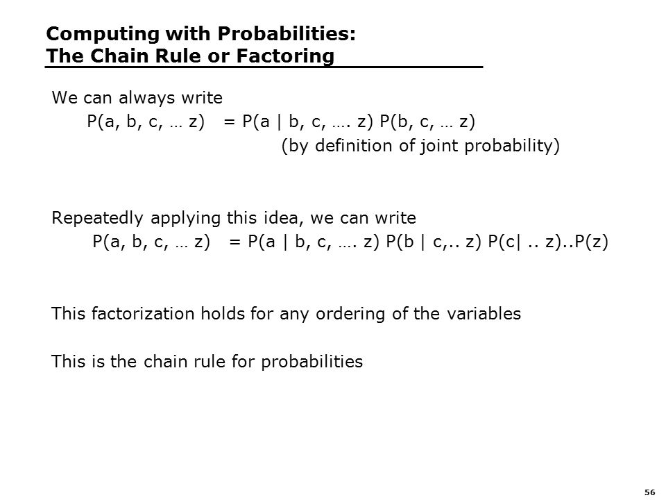 56 Computing with Probabilities: The Chain Rule or Factoring We can always write P(a, b, c, … z) = P(a | b, c, ….
