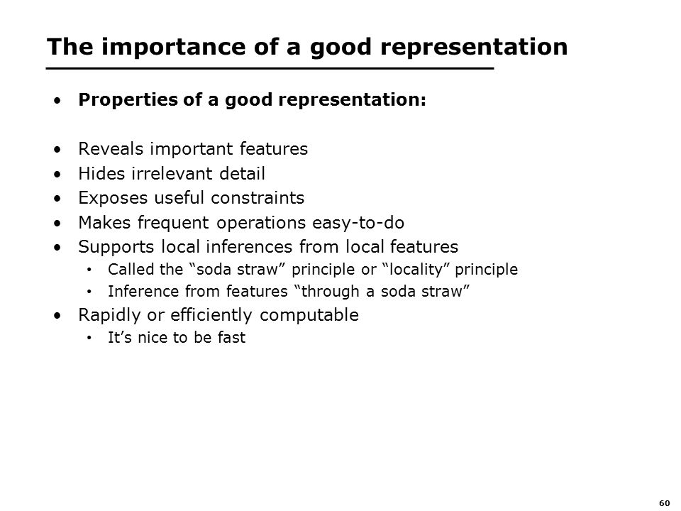 60 The importance of a good representation Properties of a good representation: Reveals important features Hides irrelevant detail Exposes useful constraints Makes frequent operations easy-to-do Supports local inferences from local features Called the soda straw principle or locality principle Inference from features through a soda straw Rapidly or efficiently computable It's nice to be fast