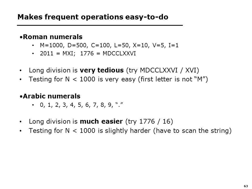 63 Makes frequent operations easy-to-do Roman numerals M=1000, D=500, C=100, L=50, X=10, V=5, I=1 2011 = MXI; 1776 = MDCCLXXVI Long division is very tedious (try MDCCLXXVI / XVI) Testing for N < 1000 is very easy (first letter is not M ) Arabic numerals 0, 1, 2, 3, 4, 5, 6, 7, 8, 9, . Long division is much easier (try 1776 / 16) Testing for N < 1000 is slightly harder (have to scan the string)