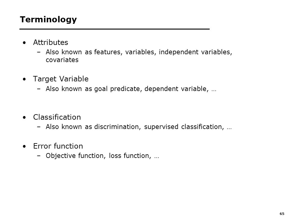 65 Terminology Attributes –Also known as features, variables, independent variables, covariates Target Variable –Also known as goal predicate, dependent variable, … Classification –Also known as discrimination, supervised classification, … Error function –Objective function, loss function, …