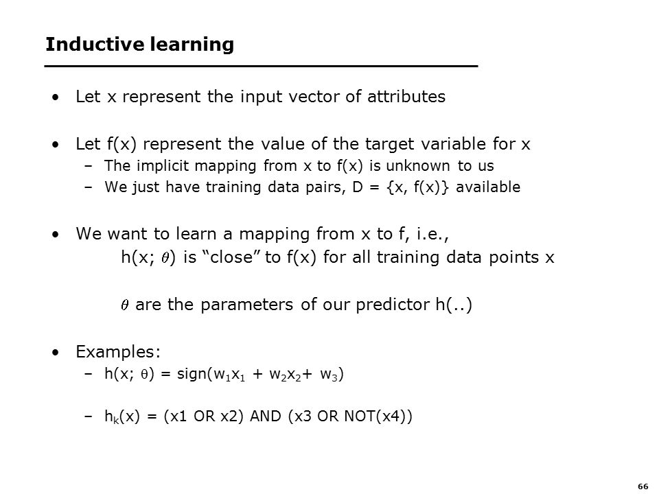 66 Inductive learning Let x represent the input vector of attributes Let f(x) represent the value of the target variable for x –The implicit mapping from x to f(x) is unknown to us –We just have training data pairs, D = {x, f(x)} available We want to learn a mapping from x to f, i.e., h(x; ) is close to f(x) for all training data points x  are the parameters of our predictor h(..) Examples: –h(x; ) = sign(w 1 x 1 + w 2 x 2 + w 3 ) –h k (x) = (x1 OR x2) AND (x3 OR NOT(x4))