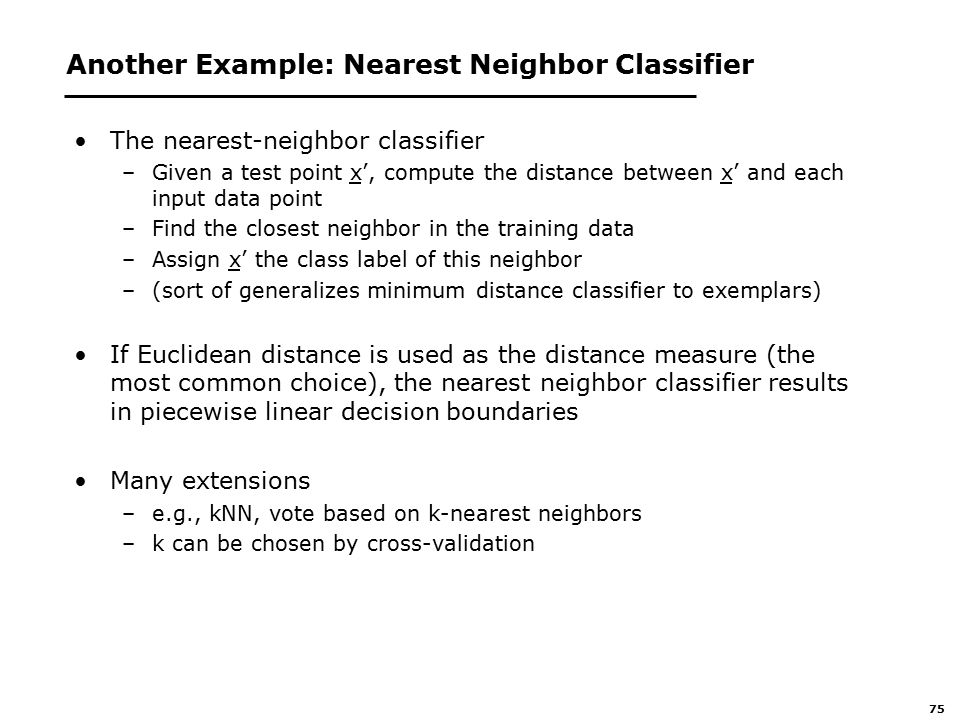 75 Another Example: Nearest Neighbor Classifier The nearest-neighbor classifier –Given a test point x', compute the distance between x' and each input data point –Find the closest neighbor in the training data –Assign x' the class label of this neighbor –(sort of generalizes minimum distance classifier to exemplars) If Euclidean distance is used as the distance measure (the most common choice), the nearest neighbor classifier results in piecewise linear decision boundaries Many extensions –e.g., kNN, vote based on k-nearest neighbors –k can be chosen by cross-validation