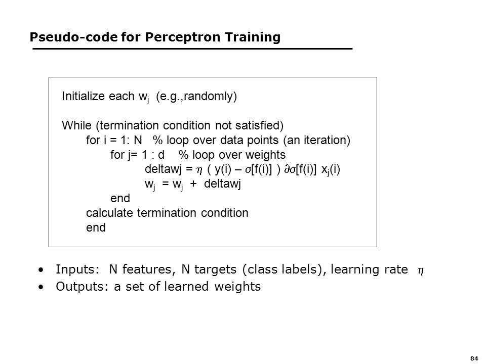 84 Pseudo-code for Perceptron Training Inputs: N features, N targets (class labels), learning rate  Outputs: a set of learned weights Initialize each w j (e.g.,randomly) While (termination condition not satisfied) for i = 1: N % loop over data points (an iteration) for j= 1 : d % loop over weights deltawj =  ( y(i) –  [f(i)] )  [f(i)] x j (i) w j = w j + deltawj end calculate termination condition end