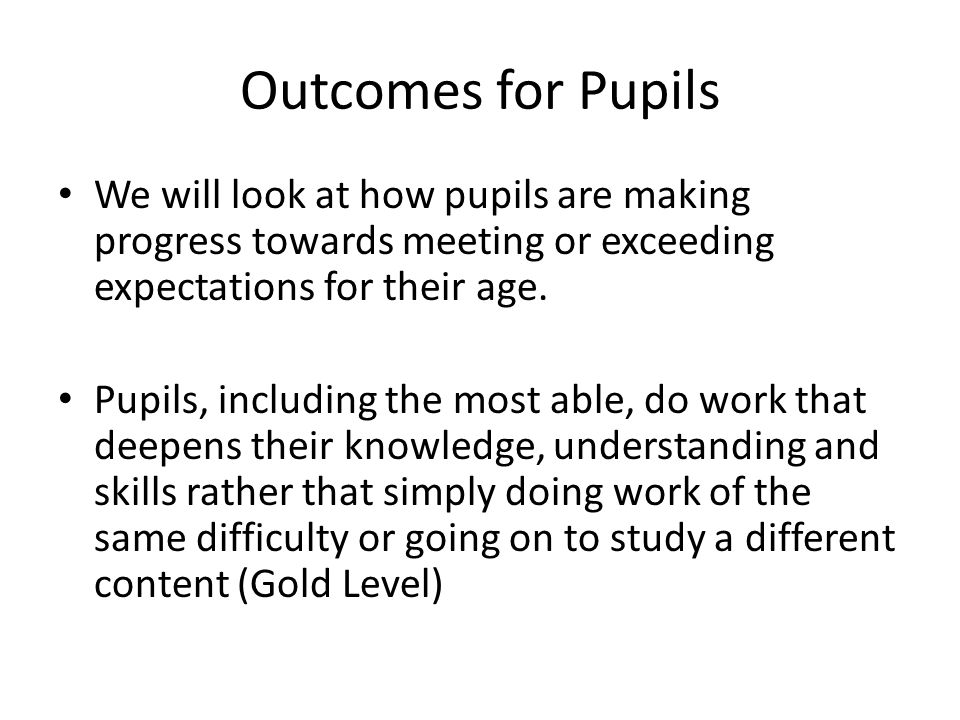 Outcomes for Pupils We will look at how pupils are making progress towards meeting or exceeding expectations for their age.