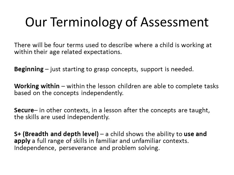 Our Terminology of Assessment There will be four terms used to describe where a child is working at within their age related expectations.