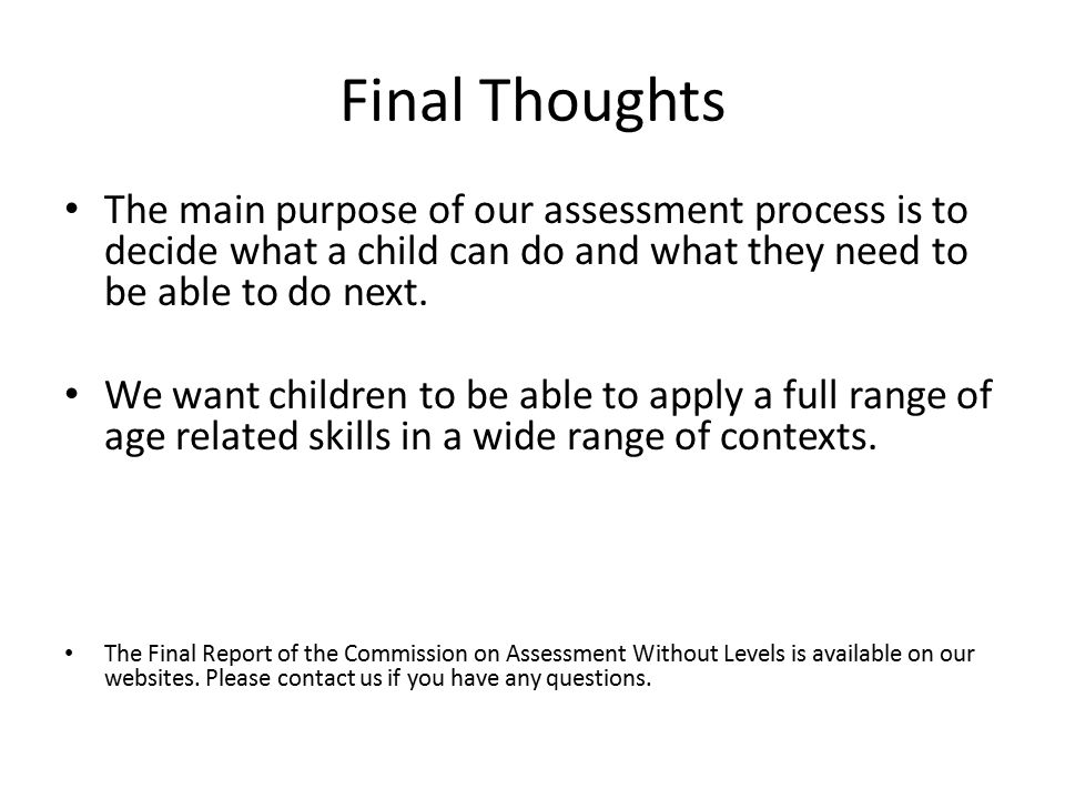 Final Thoughts The main purpose of our assessment process is to decide what a child can do and what they need to be able to do next.