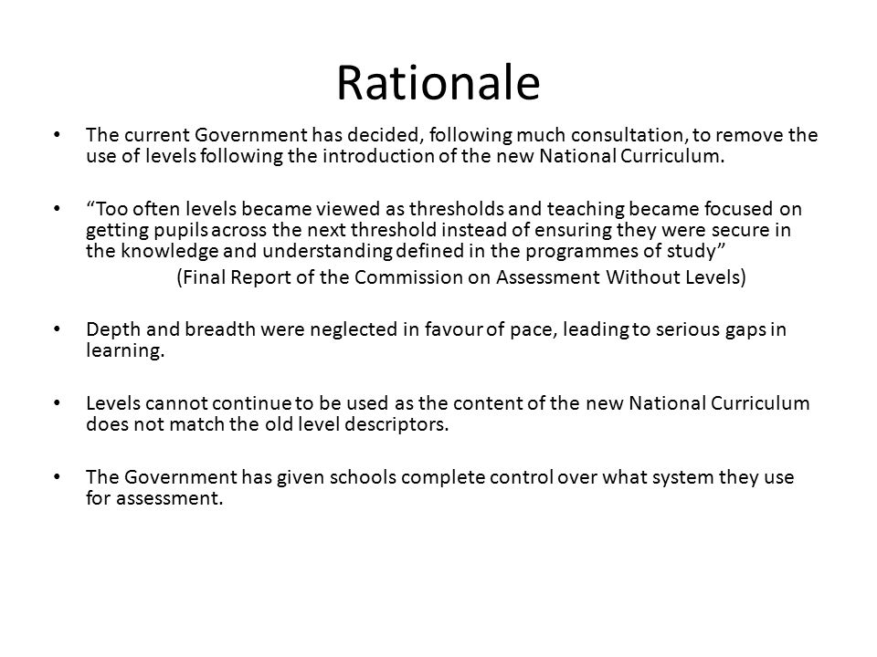 Rationale The current Government has decided, following much consultation, to remove the use of levels following the introduction of the new National Curriculum.