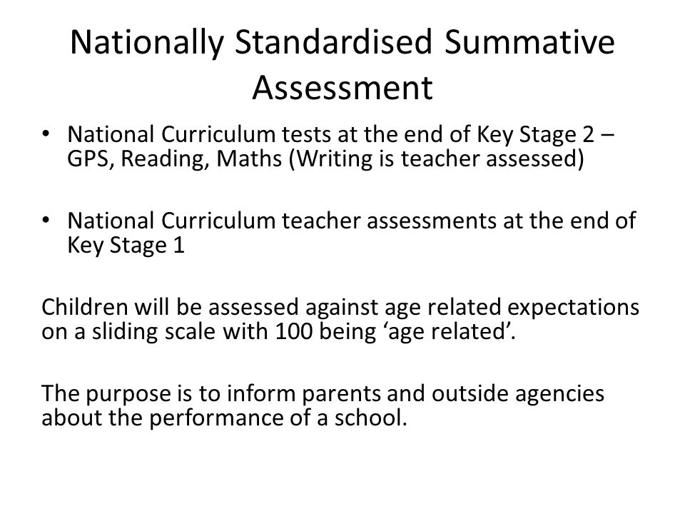 Nationally Standardised Summative Assessment National Curriculum tests at the end of Key Stage 2 – GPS, Reading, Maths (Writing is teacher assessed) National Curriculum teacher assessments at the end of Key Stage 1 Children will be assessed against age related expectations on a sliding scale with 100 being 'age related'.