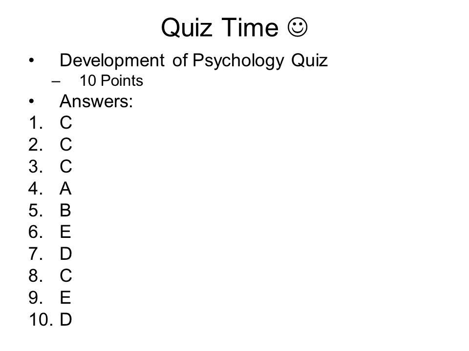 Quiz Time Development of Psychology Quiz –10 Points Answers: 1 C 2 C