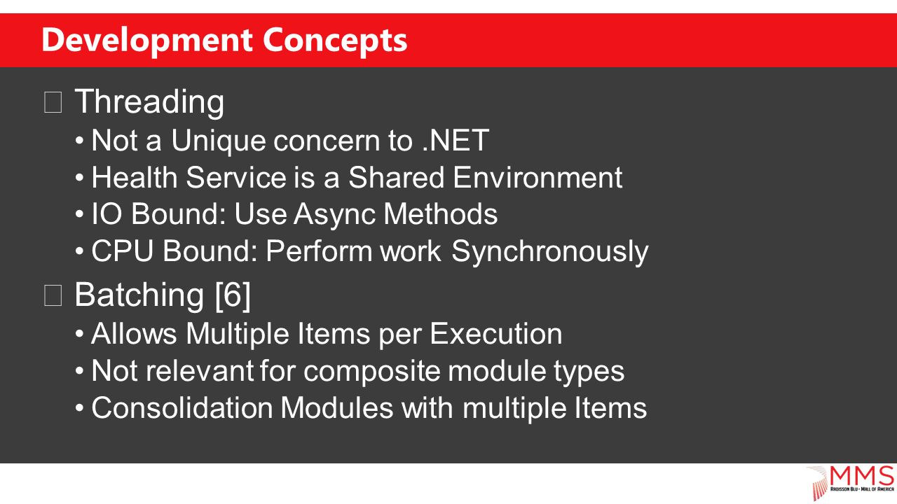 Development Concepts Threading Not a Unique concern to.NET Health Service is a Shared Environment IO Bound: Use Async Methods CPU Bound: Perform work Synchronously Batching [6] Allows Multiple Items per Execution Not relevant for composite module types Consolidation Modules with multiple Items
